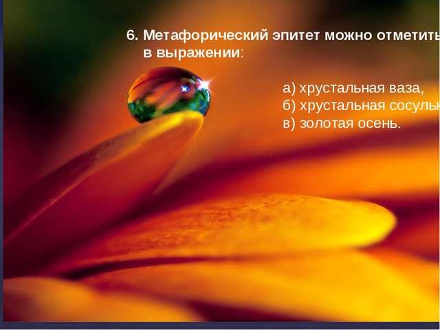 6. Метафорический эпитет можно отметить в выражении: а) хрустальная ваза, б)...