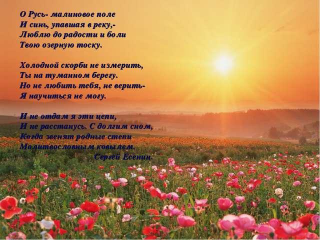 О Русь- малиновое поле И синь, упавшая в реку,- Люблю до радости и боли Твою...