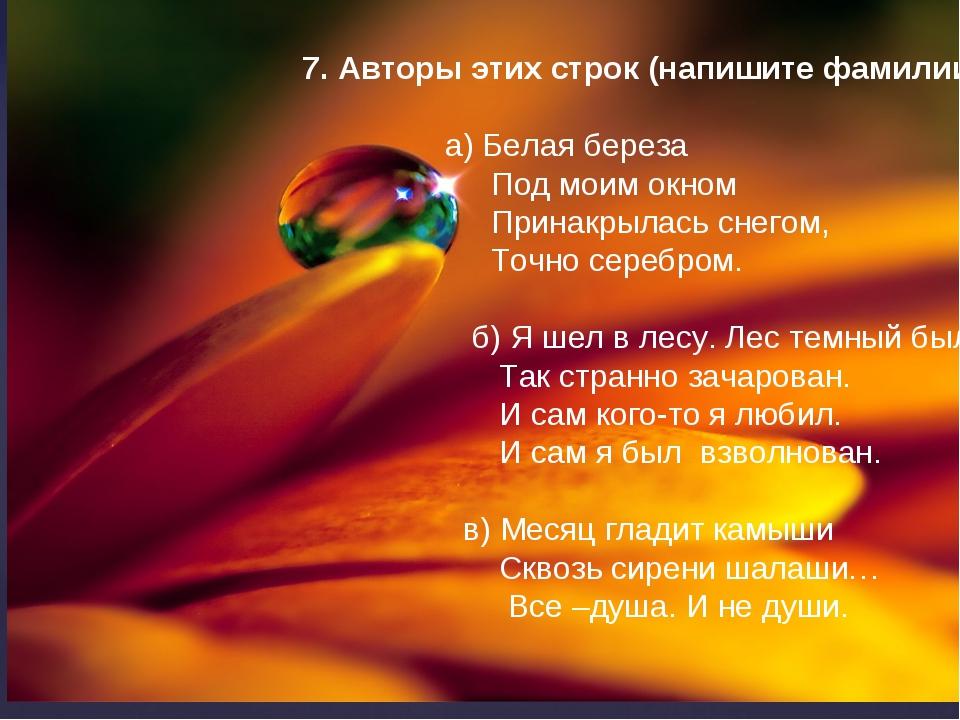 7. Авторы этих строк (напишите фамилии): а) Белая береза Под моим окном Прин...