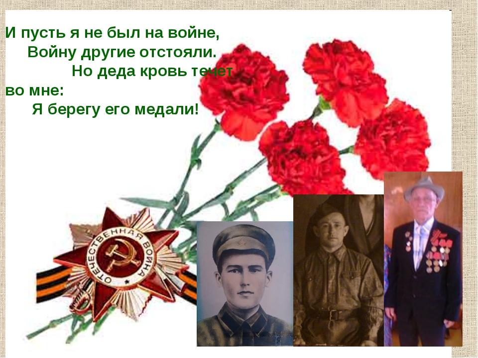 И пусть я не был на войне, Войну другие отстояли. Но деда кровь течет во мне:...