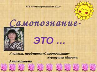ЭТО … КГУ «Ново Иртышская СШ» Учитель предмета «Самопознание» Куртушан Марина