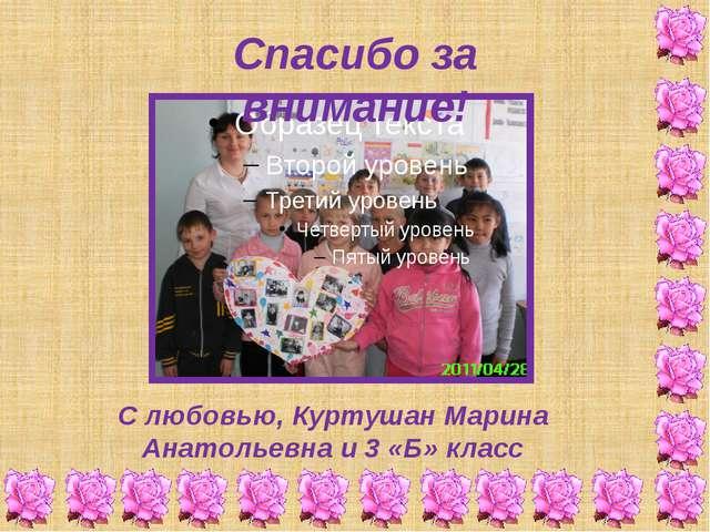 Спасибо за внимание! С любовью, Куртушан Марина Анатольевна и 3 «Б» класс