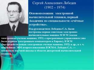 Сергей Алексеевич Лебедев (1902 – 1974) Основоположник электронной вычислител