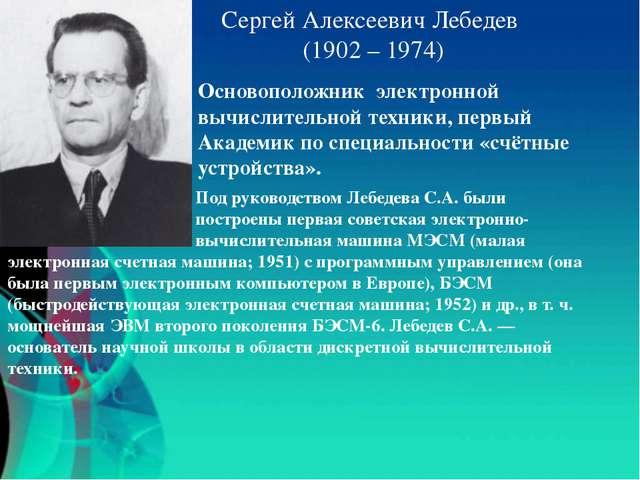 Сергей Алексеевич Лебедев (1902 – 1974) Основоположник электронной вычислител...