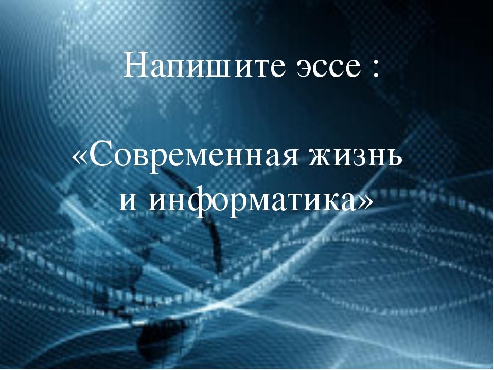 Напишите эссе : «Современная жизнь и информатика»