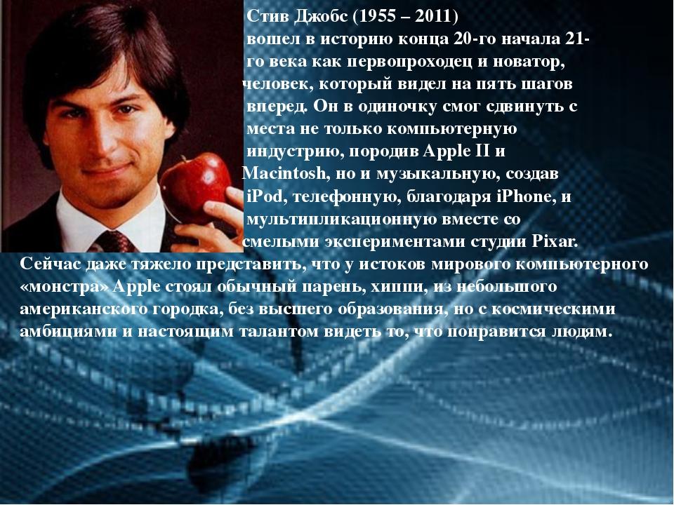 Стив Джобс (1955 – 2011) вошел в историю конца 20-го начала 21- го века как...