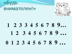 «Будь внимателен!» 1 2 3 3 4 5 6 7 8 9… 1 2 3 4 5 6 7 8 9 … 0 1 2 3 4 5 6 7 8