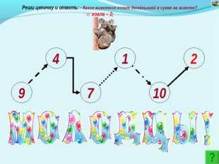 9 4 7 1 10 2 Реши цепочку и ответь: - Какое животное носит детёнышей в сумке