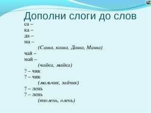 Дополни слоги до слов са – ка – да – ма – (Саша, каша, Даша, Маша) чай – ма