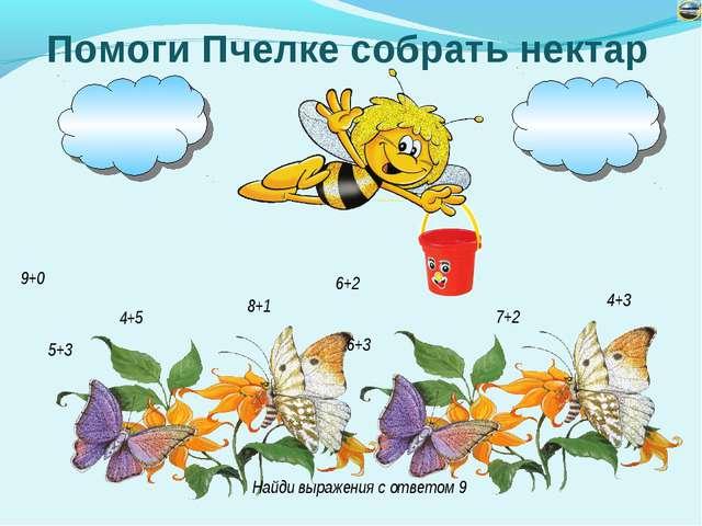 Помоги Пчелке собрать нектар 4+5 6+3 7+2 5+3 8+1 4+3 9+0 6+2 Найди выражения...