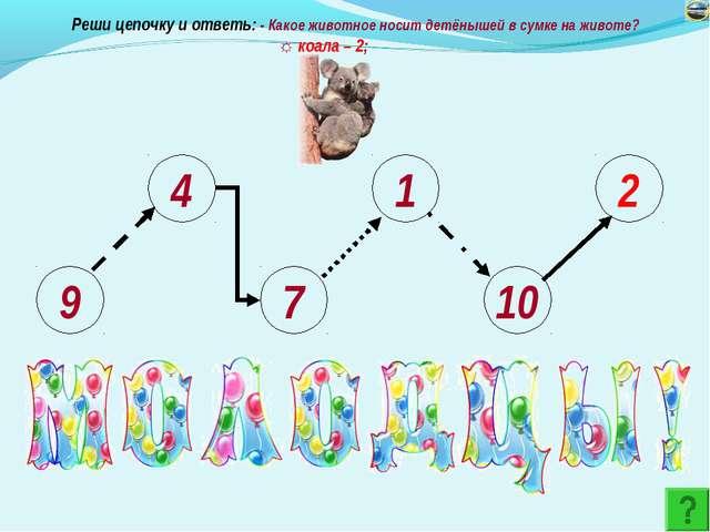 9 4 7 1 10 2 Реши цепочку и ответь: - Какое животное носит детёнышей в сумке...