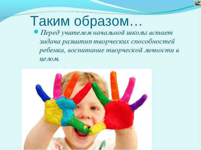 Таким образом… Перед учителем начальной школы встает задача развития творческ...