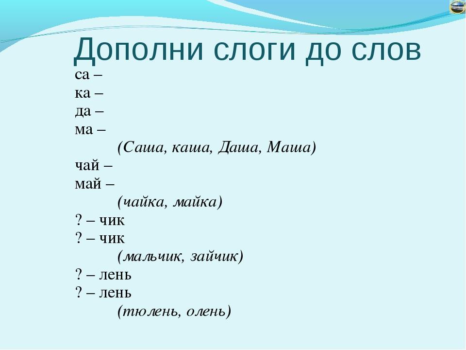 Дополни слоги до слов са – ка – да – ма – (Саша, каша, Даша, Маша) чай – ма...