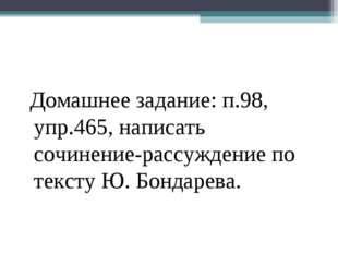 Домашнее задание: п.98, упр.465, написать сочинение-рассуждение по тексту Ю.