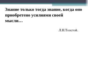 Знание только тогда знание, когда оно приобретено усилиями своей мысли… Л.Н.Т