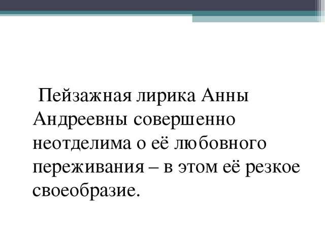 Пейзажная лирика Анны Андреевны совершенно неотделима о её любовного пережив...