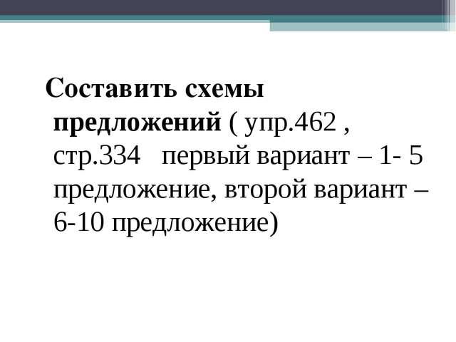 Составить схемы предложений ( упр.462 , стр.334 первый вариант – 1- 5 предло...