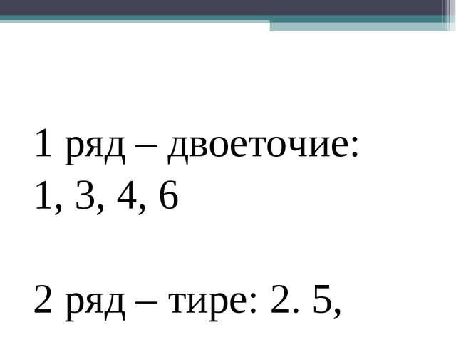 1 ряд – двоеточие: 1, 3, 4, 6 2 ряд – тире: 2. 5,