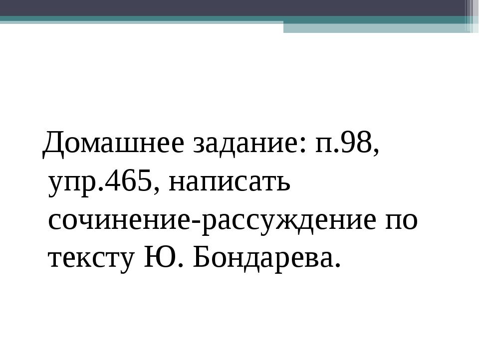 Домашнее задание: п.98, упр.465, написать сочинение-рассуждение по тексту Ю....