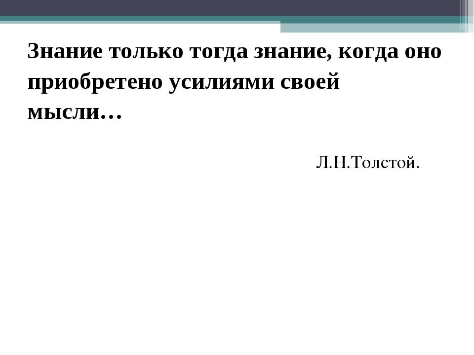 Знание только тогда знание, когда оно приобретено усилиями своей мысли… Л.Н.Т...