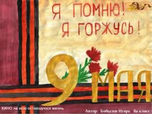 Автор: Бобылев Игорь 8а класс КИНО на всю оставшуюся жизнь