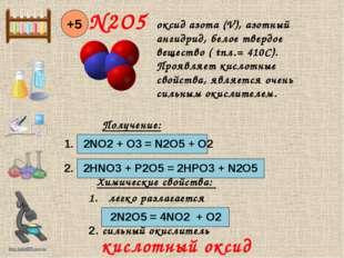 N2O5 +5 Получение: 1. 2NO2 + O3 = N2O5 + O2 2. 2HNO3 + P2O5 = 2HPO3 + N2O5 Х