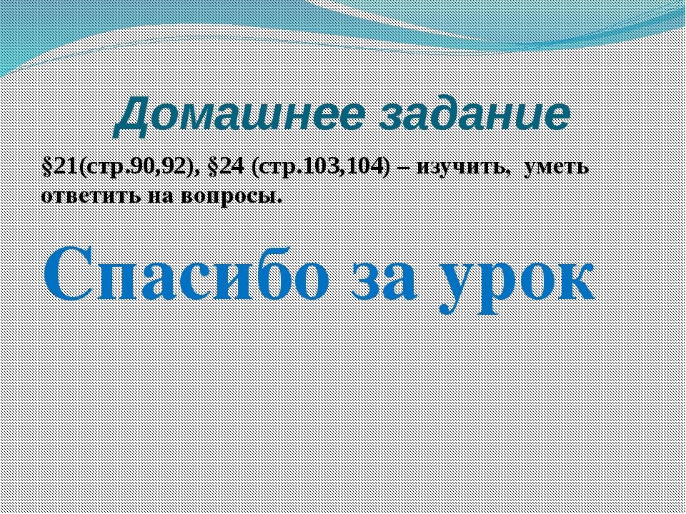 Домашнее задание §21(стр.90,92), §24 (стр.103,104) – изучить, уметь ответить...