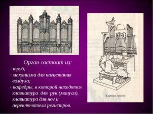 Орган состоит из: - труб; механизма для нагнетания воздуха; кафедры, в которо