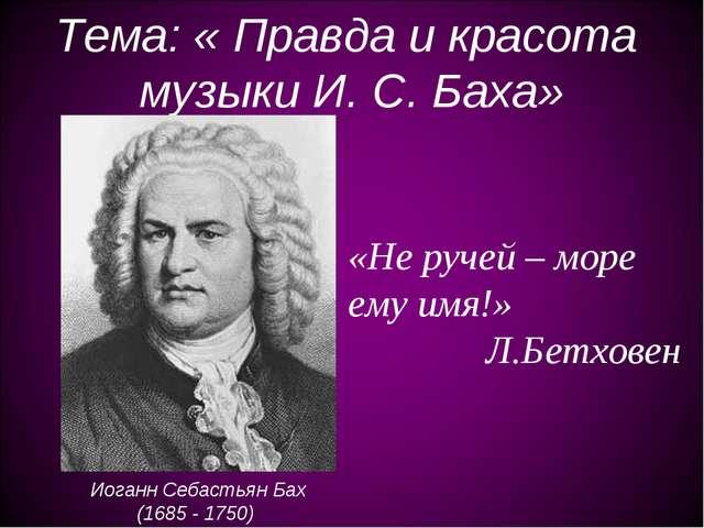 Тема: « Правда и красота музыки И. С. Баха» Иоганн Себастьян Бах (1685 - 1750...