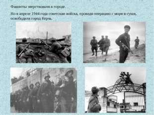 Фашисты зверствовали в городе. Но в апреле 1944 года советские войска, провед