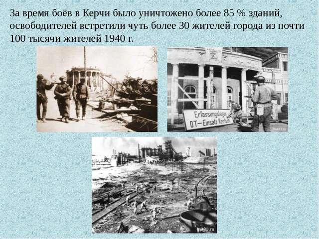 За время боёв в Керчи было уничтожено более 85 % зданий, освободителей встрет...