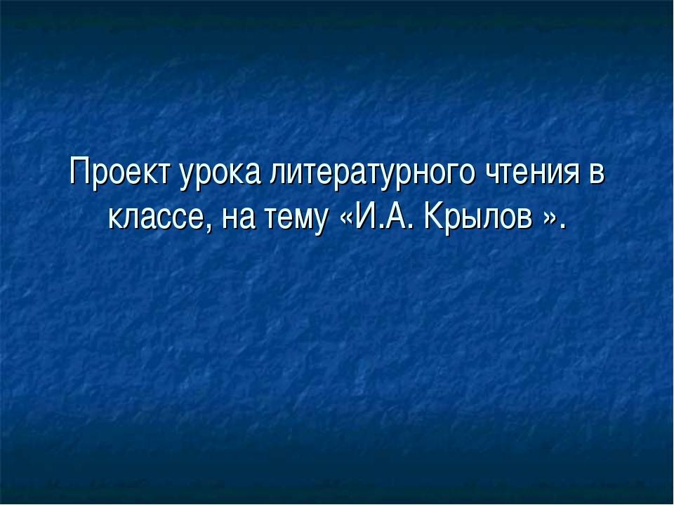Проект урока литературного чтения в классе, на тему «И.А. Крылов ».