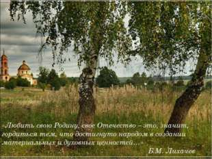 «Любить свою Родину, свое Отечество – это, значит, гордиться тем, что достигн