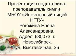 Презентацию подготовила: преподаватель химии МБОУ «Инженерный лицей НГТУ» Рог