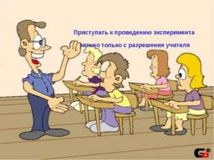 Приступать к проведению эксперимента можно только с разрешения учителя