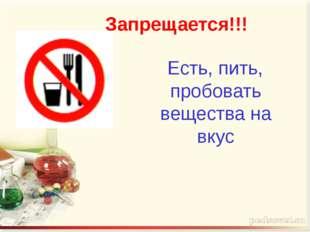 Запрещается!!! Есть, пить, пробовать вещества на вкус