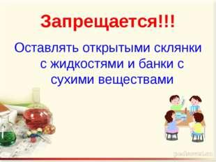 Запрещается!!! Оставлять открытыми склянки с жидкостями и банки с сухими веще