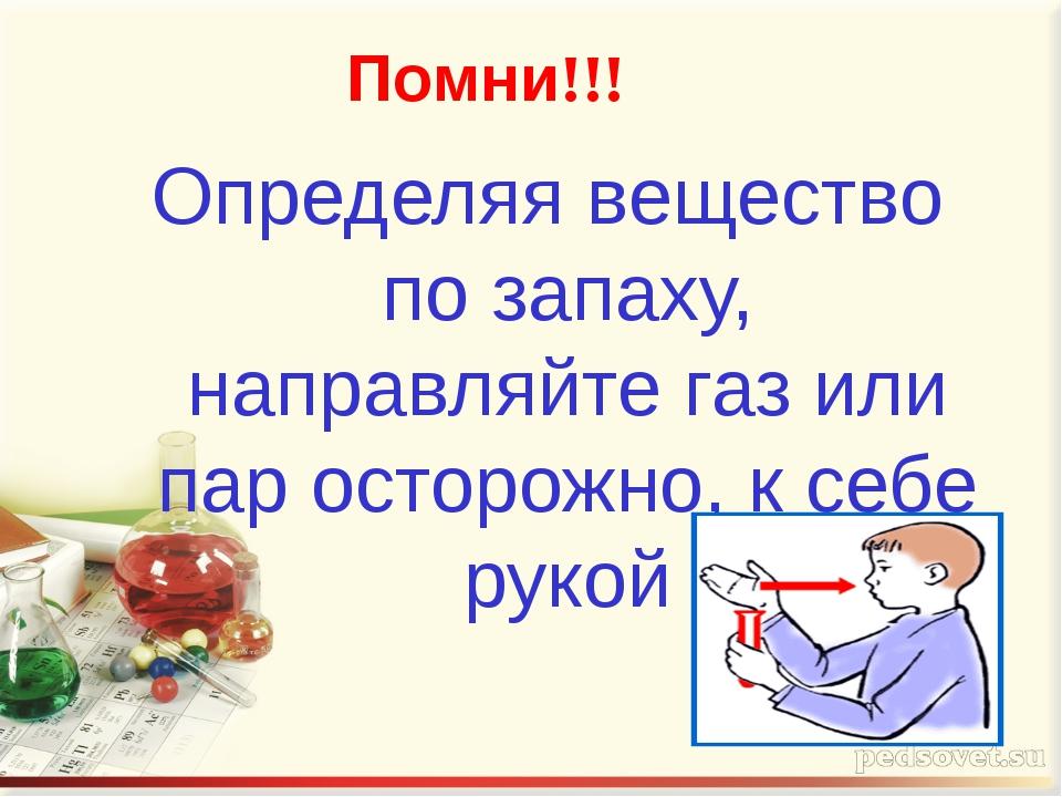 Определяя вещество по запаху, направляйте газ или пар осторожно, к себе рукой...