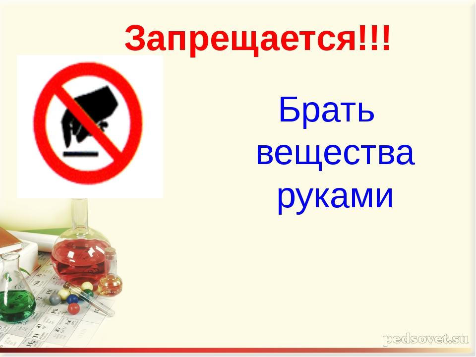 Запрещается!!! Брать вещества руками
