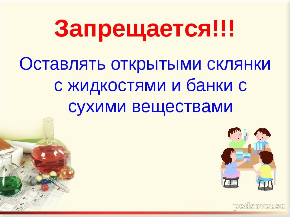 Запрещается!!! Оставлять открытыми склянки с жидкостями и банки с сухими веще...