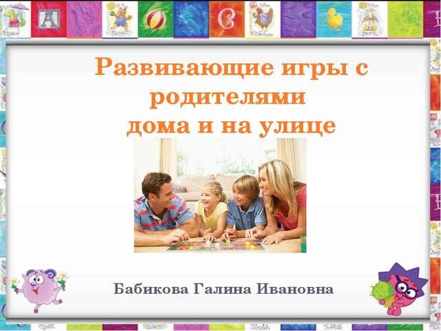 Развивающие игры с родителями дома и на улице Бабикова Галина Ивановна