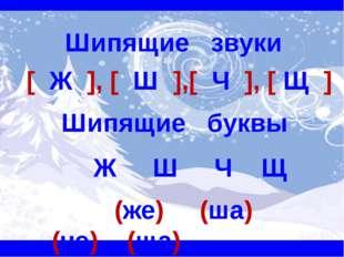 Шипящие звуки [ Ж ], [ Ш ],[ Ч ], [ Щ ] Шипящие буквы Ж Ш Ч Щ (же) (ша) (чэ)