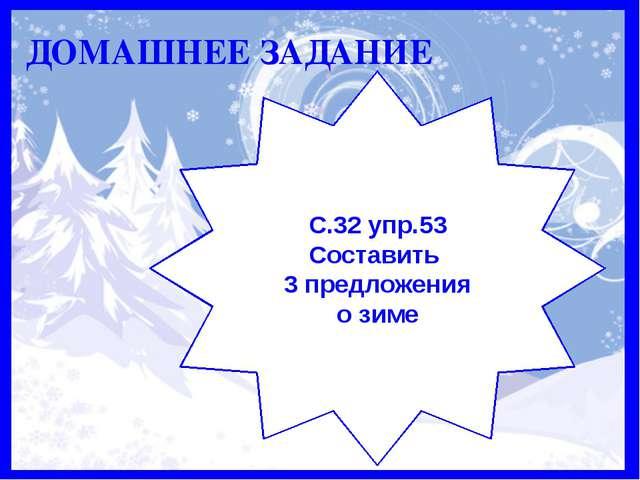 Домашнее задание ДОМАШНЕЕ ЗАДАНИЕ С.32 упр.53 Составить 3 предложения о зиме