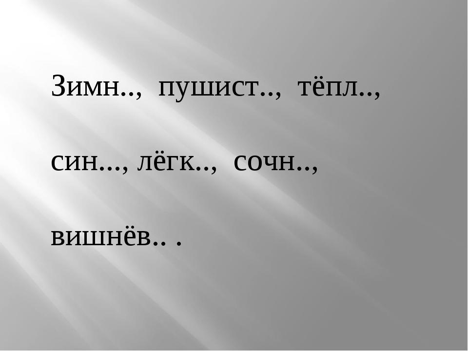 Зимн.., пушист.., тёпл.., син..., лёгк.., сочн.., вишнёв.. .