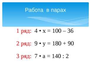 Работа в парах 1 ряд: 4 • х = 100 – 36 2 ряд: 9 • у = 180 + 90 3 ряд: 7 • а =