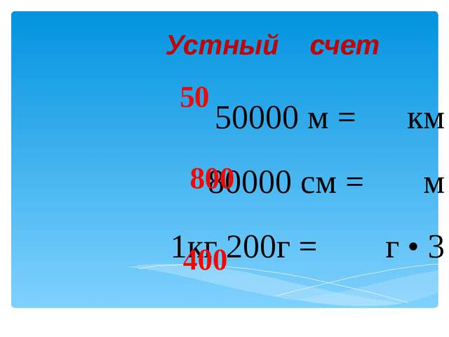 Устный счет 50000 м = км 80000 см = м 1кг 200г = г • 3 50 800 400
