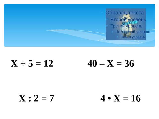 Х + 5 = 12 40 – Х = 36 Х : 2 = 7 4 • Х = 16
