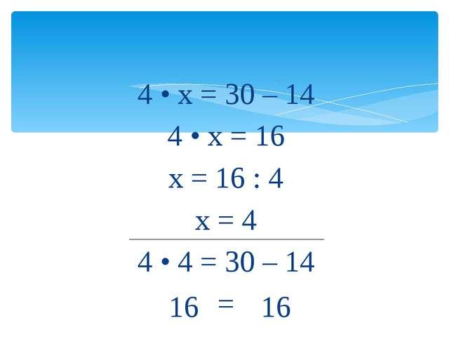 16 4 • х = 30 – 14 4 • х = 16 х = 16 : 4 х = 4 4 • 4 = 30 – 14 = 16