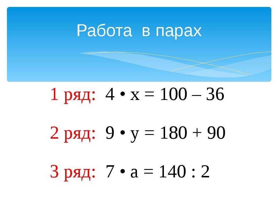 Работа в парах 1 ряд: 4 • х = 100 – 36 2 ряд: 9 • у = 180 + 90 3 ряд: 7 • а =...