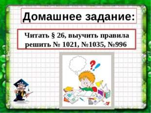 Домашнее задание: Читать § 26, выучить правила решить № 1021, №1035, №996